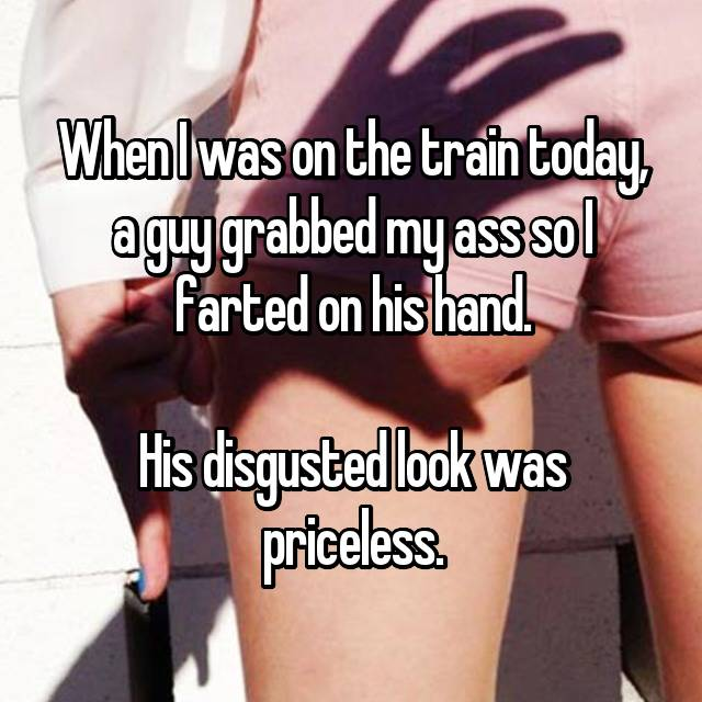 When I was on the train today, a guy grabbed my ass so I farted on his hand.  His disgusted look was priceless.