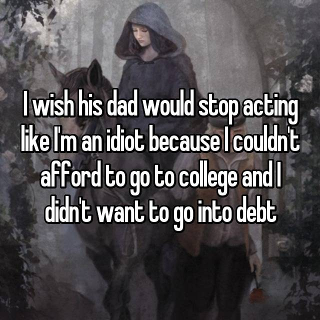 I wish his dad would stop acting like I'm an idiot because I couldn't afford to go to college and I didn't want to go into debt