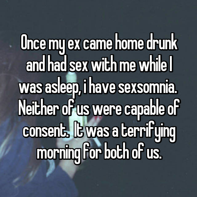 Once my ex came home drunk and had sex with me while I was asleep, i have sexsomnia.  Neither of us were capable of consent.  It was a terrifying morning for both of us.