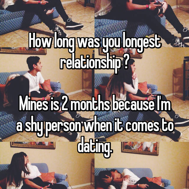 How long was you longest relationship ?  Mines is 2 months because I'm a shy person when it comes to dating.