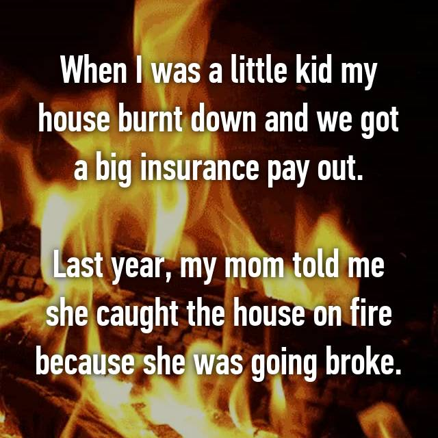 When I was a little kid my house burnt down and we got a big insurance pay out.  Last year, my mom told me she caught the house on fire because she was going broke.