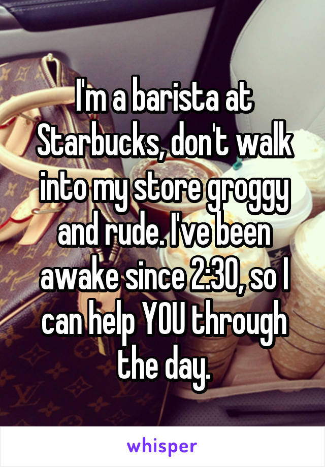 I'm a barista at Starbucks, don't walk into my store groggy and rude. I've been awake since 2:30, so I can help YOU through the day.