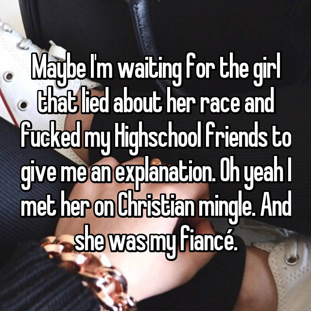 Maybe I'm waiting for the girl that lied about her race and fucked my Highschool friends to give me an explanation. Oh yeah I met her on Christian mingle. And she was my fiancé.