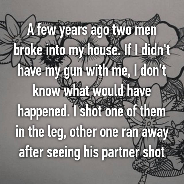 A few years ago two men broke into my house. If I didn't have my gun with me, I don't know what would have happened. I shot one of them in the leg, other one ran away after seeing his partner shot