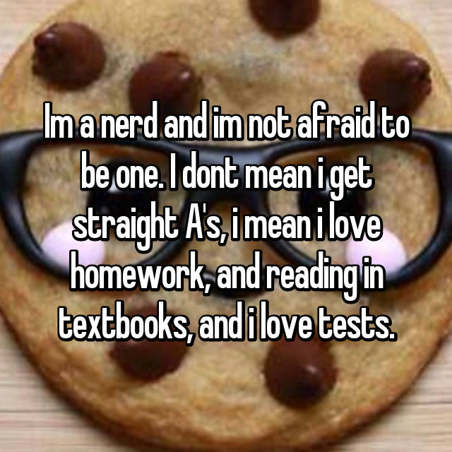 Im a nerd and im not afraid to be one. I dont mean i get straight A's, i mean i love homework, and reading in textbooks, and i love tests.