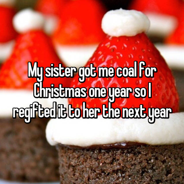 My sister got me coal for Christmas one year so I regifted it to her the next year