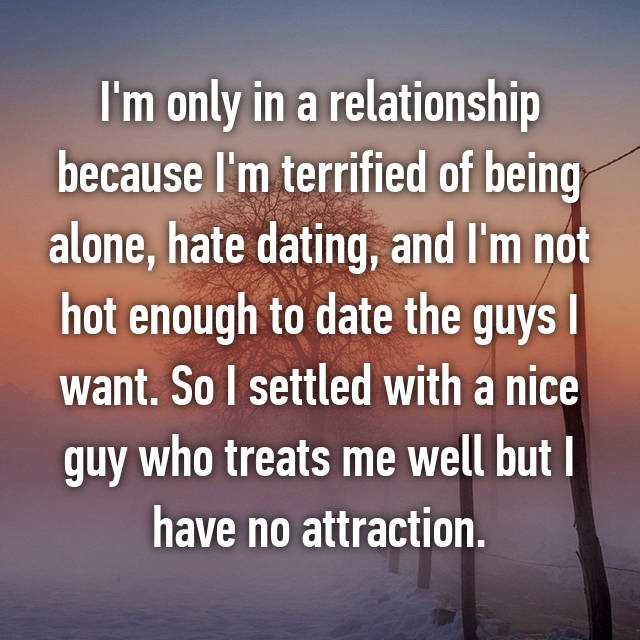 I'm only in a relationship because I'm terrified of being alone, hate dating, and I'm not hot enough to date the guys I want. So I settled with a nice guy who treats me well but I have no attraction.