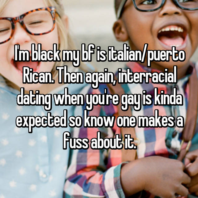I'm black my bf is italian/puerto Rican. Then again, interracial dating when you're gay is kinda expected so know one makes a fuss about it.