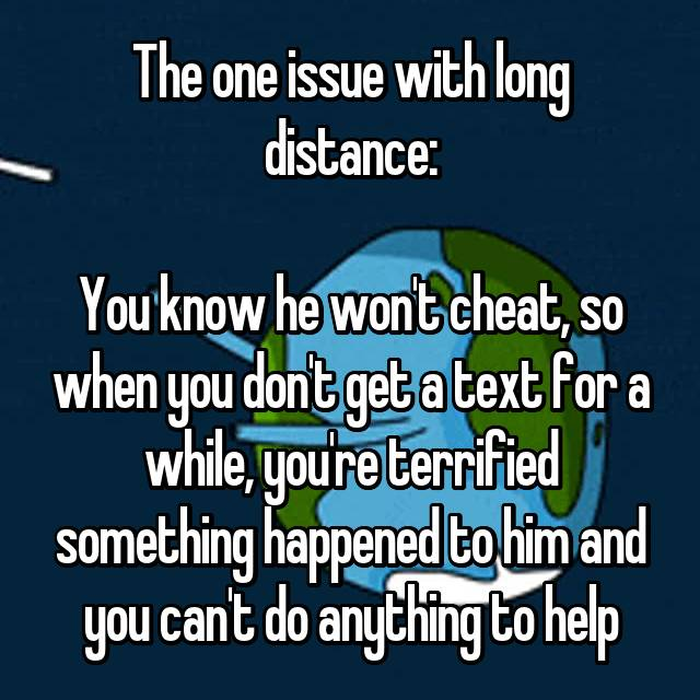 The one issue with long distance:  You know he won't cheat, so when you don't get a text for a while, you're terrified something happened to him and you can't do anything to help 😢