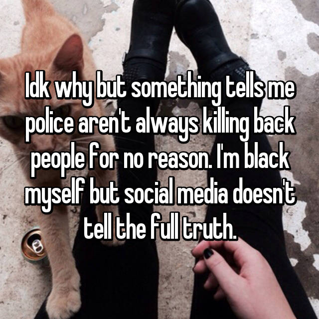 Idk why but something tells me police aren't always killing back people for no reason. I'm black myself but social media doesn't tell the full truth.