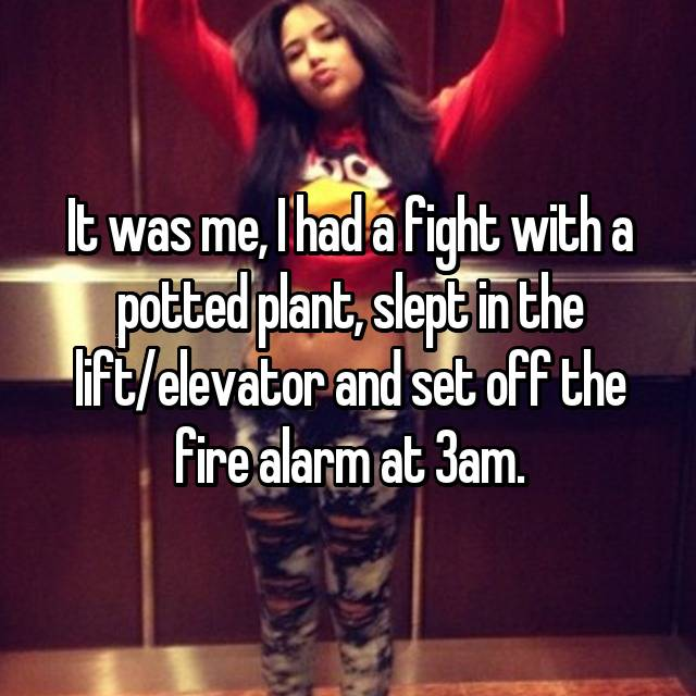 It was me, I had a fight with a potted plant, slept in the lift/elevator and set off the fire alarm at 3am. 🙄