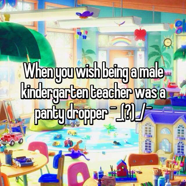 When you wish being a male kindergarten teacher was a panty dropper ¯\_(ツ)_/¯