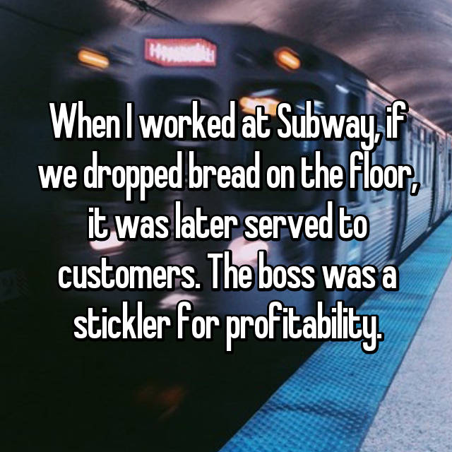 When I worked at Subway, if we dropped bread on the floor, it was later served to customers. The boss was a stickler for profitability.