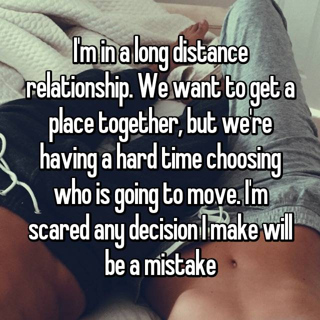 I'm in a long distance relationship. We want to get a place together, but we're having a hard time choosing who is going to move. I'm scared any decision I make will be a mistake😓😥