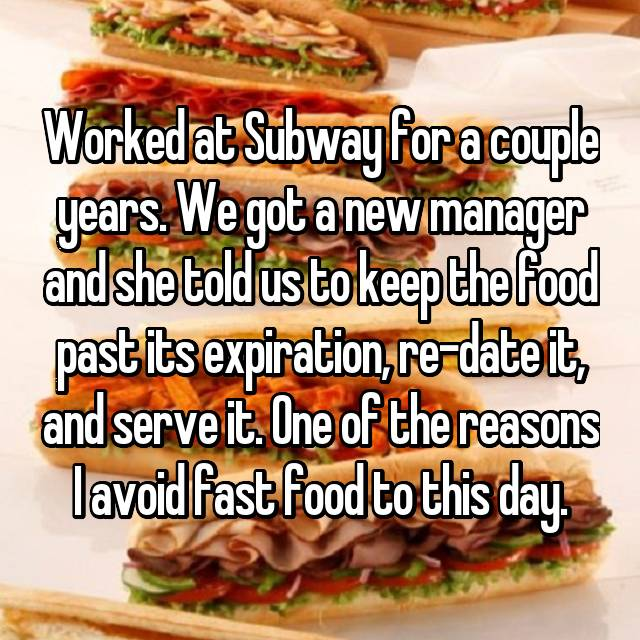 Worked at Subway for a couple years. We got a new manager and she told us to keep the food past its expiration, re-date it, and serve it. One of the reasons I avoid fast food to this day.