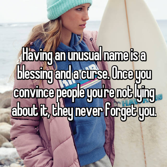Having an unusual name is a blessing and a curse. Once you convince people you're not lying about it, they never forget you.