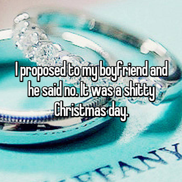 I proposed to my boyfriend and he said no. It was a shitty Christmas day.