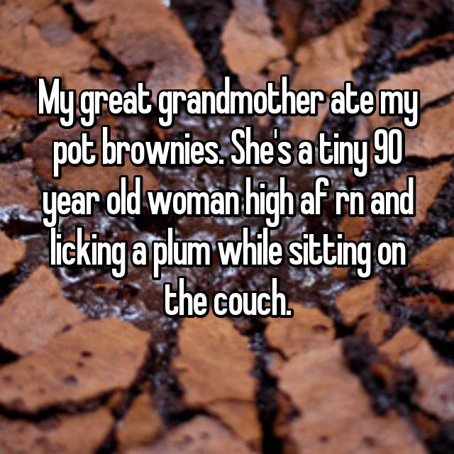 My great grandmother ate my pot brownies. She's a tiny 90 year old woman high af rn and licking a plum while sitting on the couch. 🙄😱😆
