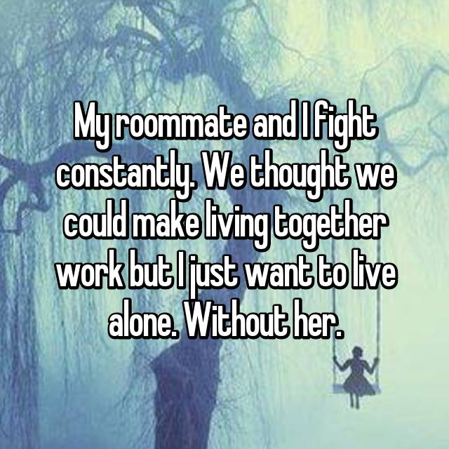 My roommate and I fight constantly. We thought we could make living together work but I just want to live alone. Without her.