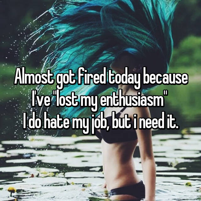 """Almost got fired today because I've """"lost my enthusiasm""""  I do hate my job, but i need it."""