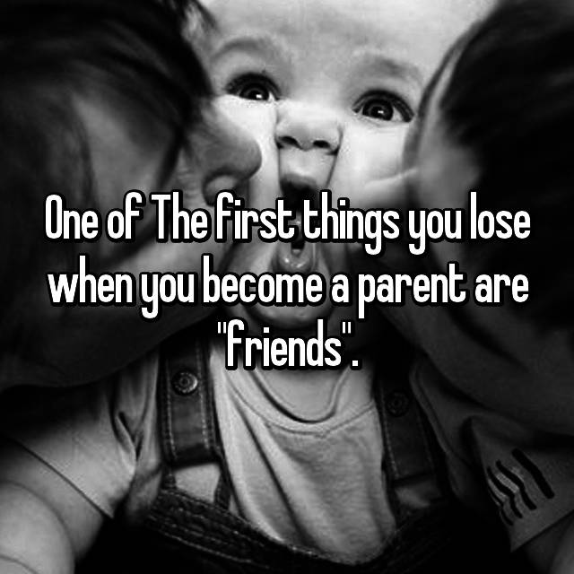"One of The first things you lose when you become a parent are ""friends""."