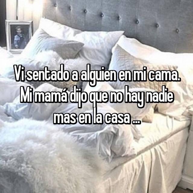 Vi sentado a alguien en mi cama. Mi mamá dijo que no hay nadie mas en la casa ...