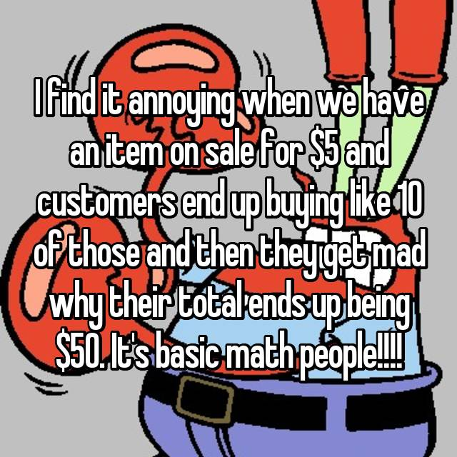 I find it annoying when we have an item on sale for $5 and customers end up buying like 10 of those and then they get mad why their total ends up being $50. It's basic math people!!!!