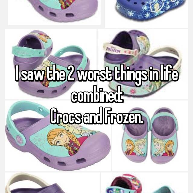 I saw the 2 worst things in life combined: Crocs and Frozen.