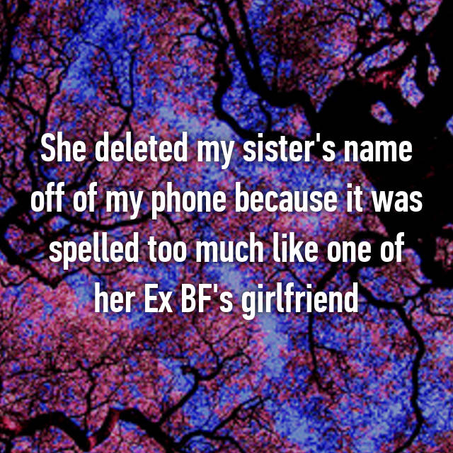 She deleted my sister's name off of my phone because it was spelled too much like one of her Ex BF's girlfriend