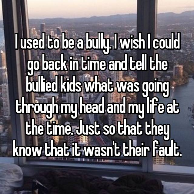 I used to be a bully. I wish I could go back in time and tell the bullied kids what was going through my head and my life at the time. Just so that they know that it wasn't their fault.