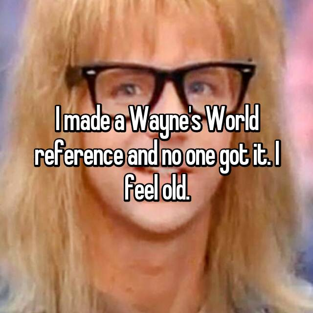 I made a Wayne's World reference and no one got it. I feel old.