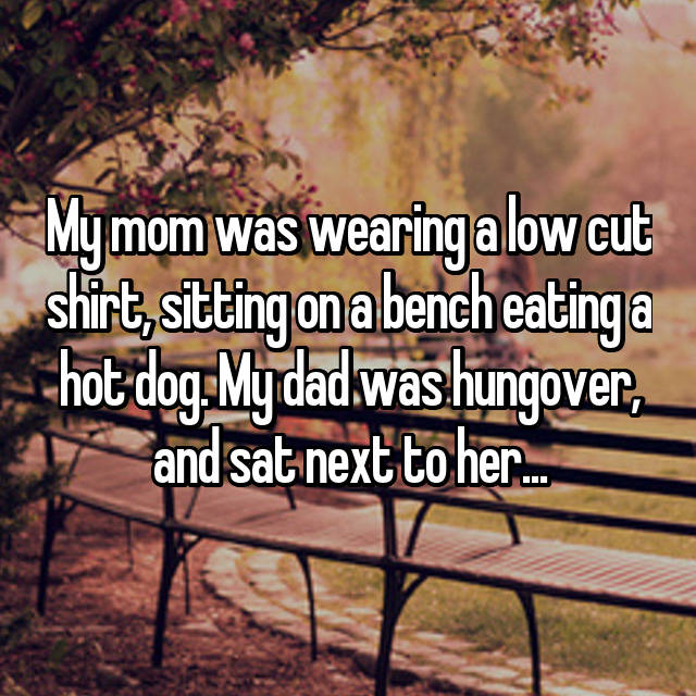 My mom was wearing a low cut shirt, sitting on a bench eating a hot dog. My dad was hungover, and sat next to her...