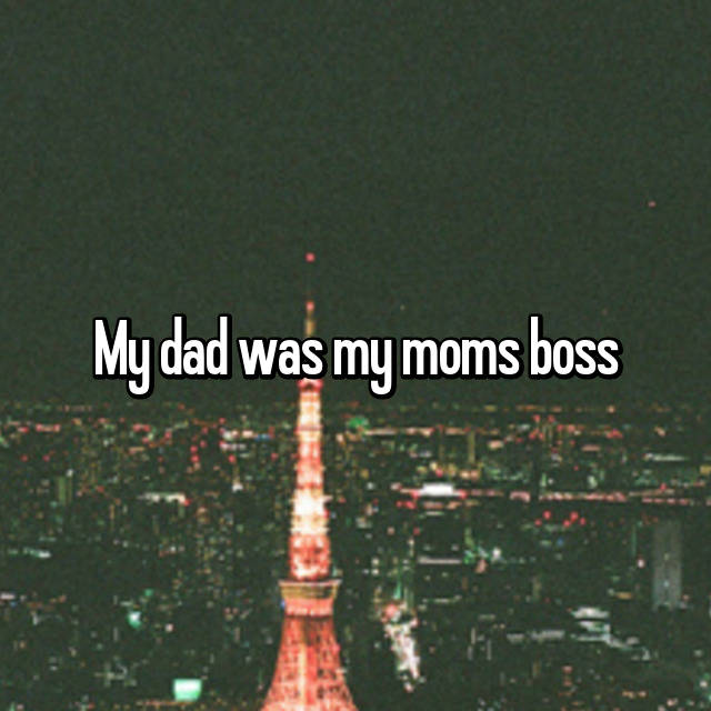 My dad was my moms boss