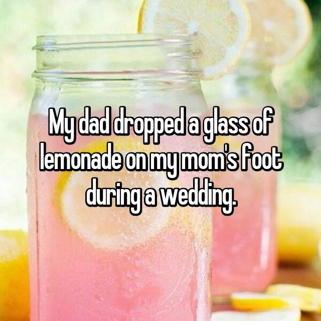 My dad dropped a glass of lemonade on my mom's foot during a wedding.