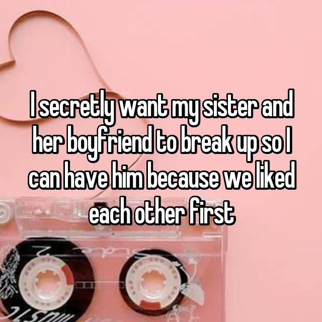 I secretly want my sister and her boyfriend to break up so I can have him because we liked each other first