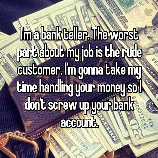 I'm a bank teller. The worst part about my job is the rude customer. I'm gonna take my time handling your money so I don't screw up your bank account.
