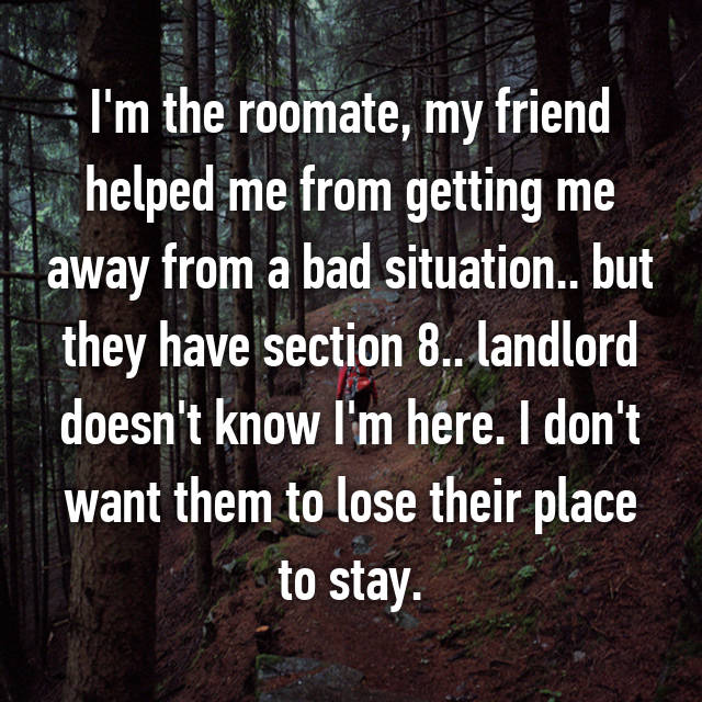 I'm the roomate, my friend helped me from getting me away from a bad situation.. but they have section 8.. landlord doesn't know I'm here. I don't want them to lose their place to stay.