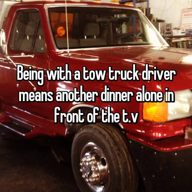 Being with a tow truck driver means another dinner alone in front of the t.v