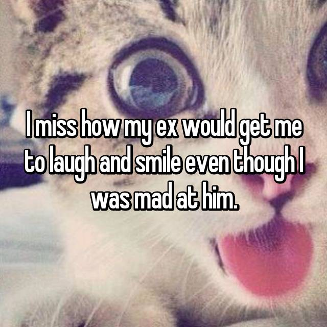 I miss how my ex would get me to laugh and smile even though I was mad at him.