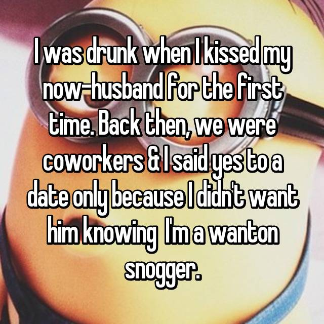 I was drunk when I kissed my now-husband for the first time. Back then, we were coworkers & I said yes to a date only because I didn't want him knowing  I'm a wanton snogger.
