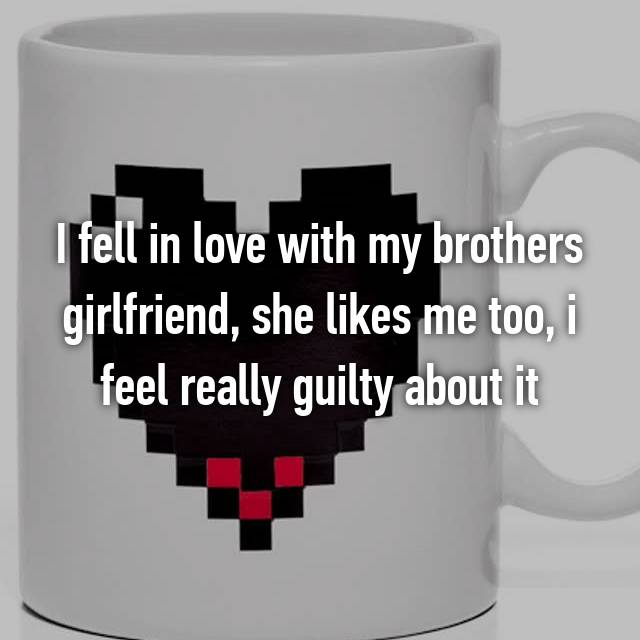 I fell in love with my brothers girlfriend, she likes me too, i feel really guilty about it
