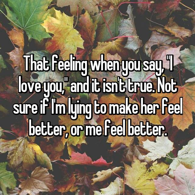 """That feeling when you say, """"I love you,"""" and it isn't true. Not sure if I'm lying to make her feel better, or me feel better."""