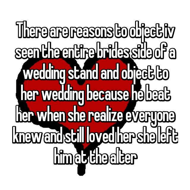There are reasons to object iv seen the entire brides side of a wedding stand and object to her wedding because he beat her when she realize everyone knew and still loved her she left him at the alter