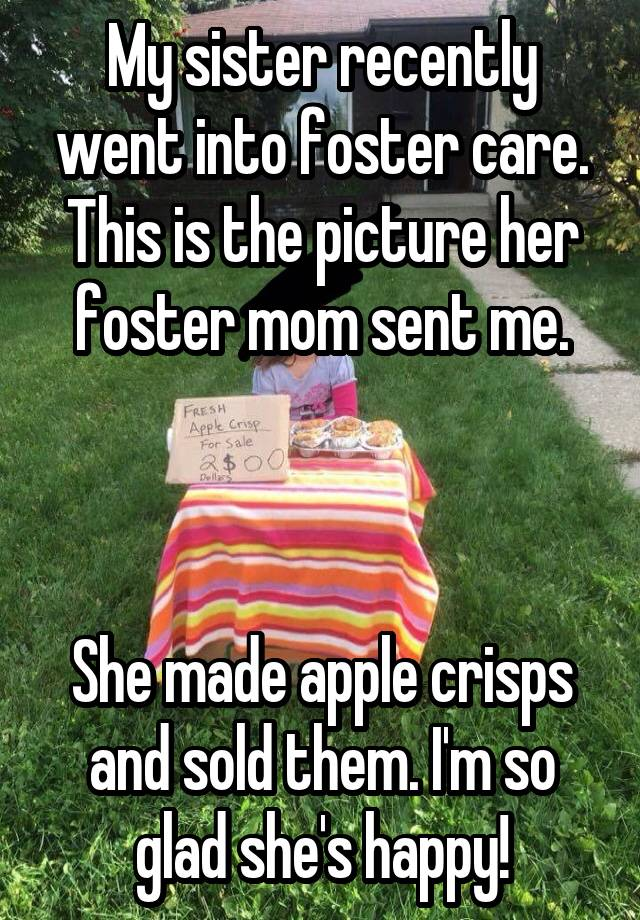 My sister recently went into foster care. This is the picture her foster mom sent me.    She made apple crisps and sold them. I'm so glad she's happy!