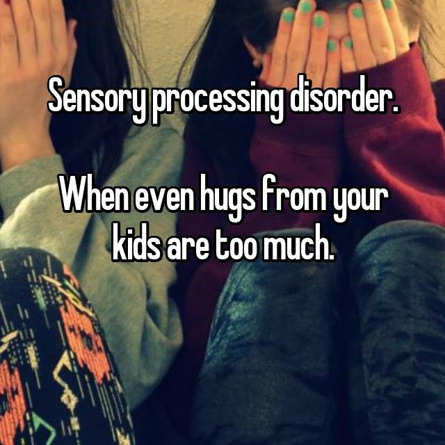Sensory processing disorder.  When even hugs from your kids are too much.  😢