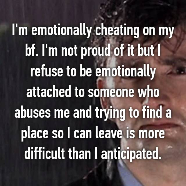 I'm emotionally cheating on my bf. I'm not proud of it but I refuse to be emotionally attached to someone who abuses me and trying to find a place so I can leave is more difficult than I anticipated.