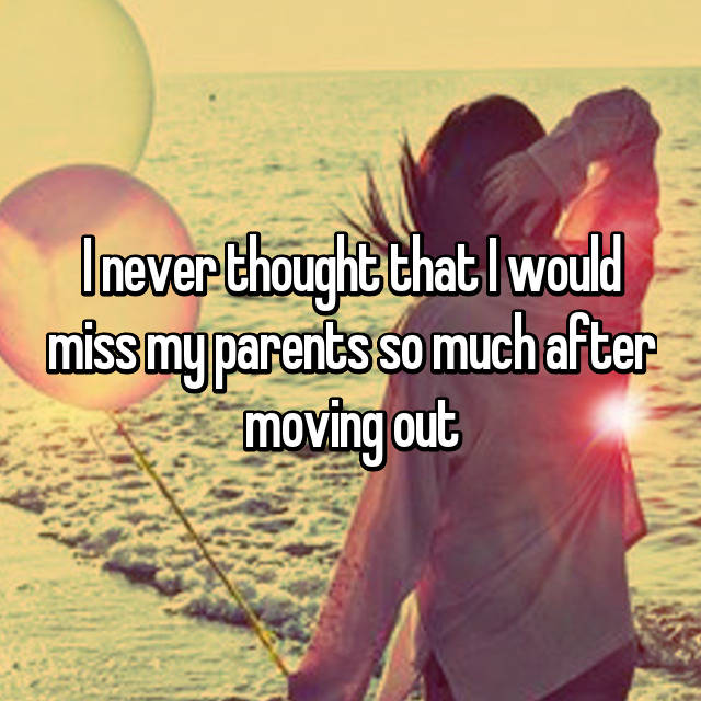 I never thought that I would miss my parents so much after moving out