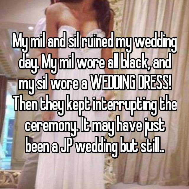 My mil and sil ruined my wedding day. My mil wore all black, and my sil wore a WEDDING DRESS! Then they kept interrupting the ceremony. It may have just been a JP wedding but still..