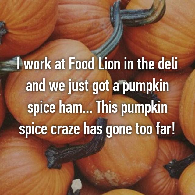 I work at Food Lion in the deli and we just got a pumpkin spice ham... This pumpkin spice craze has gone too far!