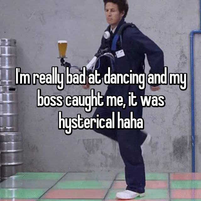 I'm really bad at dancing and my boss caught me, it was hysterical haha